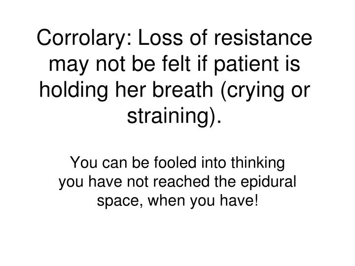 Corrolary: Loss of resistance may not be felt if patient is holding her breath (crying or straining).