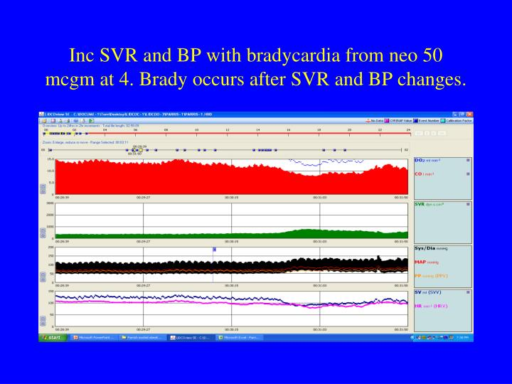 Inc SVR and BP with bradycardia from neo 50 mcgm at 4. Brady occurs after SVR and BP changes.