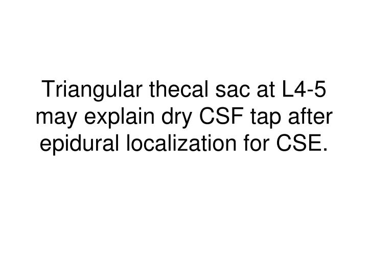Triangular thecal sac at L4-5 may explain dry CSF tap after epidural localization for CSE.