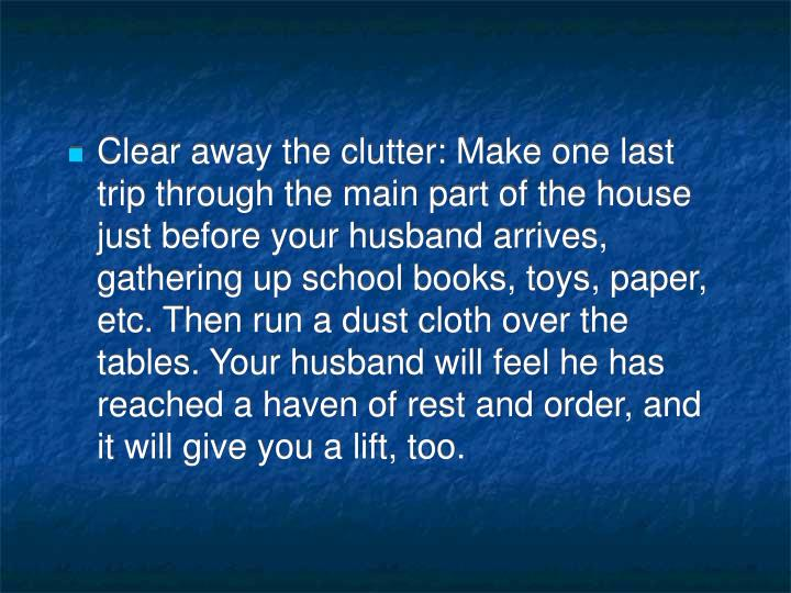 Clear away the clutter: Make one last trip through the main part of the house just before your husband arrives, gathering up school books, toys, paper, etc. Then run a dust cloth over the tables. Your husband will feel he has reached a haven of rest and order, and it will give you a lift, too.
