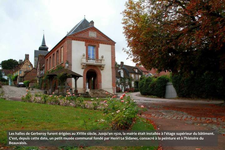 Les halles de Gerberoy furent érigées au XVIIIe siècle. Jusqu'en 1920, la mairie était installée à l'étage supérieur du bâtiment. C'est, depuis cette date, un petit musée communal fondé par Henri Le Sidaner, consacré à la peinture et à l'histoire du Beauvaisis.