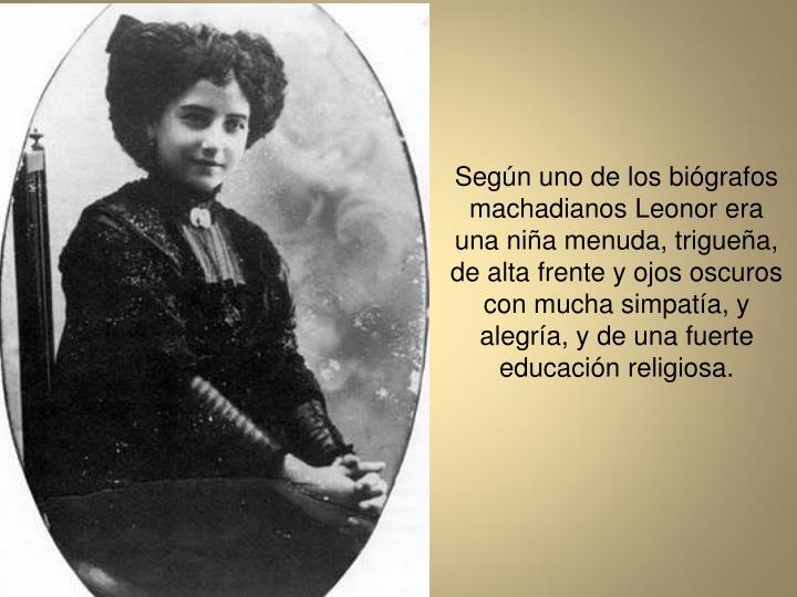 Segn uno de los bigrafos machadianos Leonor era una nia menuda, triguea, de alta frente y ojos oscuros con mucha simpata, y alegra, y de una fuerte educacin religiosa.
