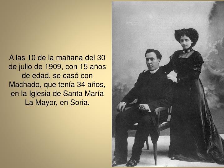 A las 10 de la maana del 30 de julio de 1909, con 15 aos de edad, se cas con Machado, que tena 34 aos, en la Iglesia de Santa Mara La Mayor, en Soria.