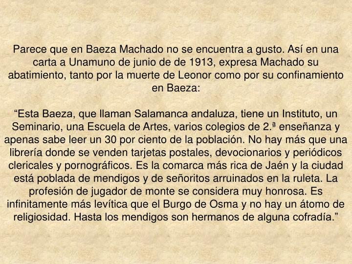Parece que en Baeza Machado no se encuentra a gusto. As en una carta a Unamuno de junio de de 1913, expresa Machado su abatimiento, tanto por la muerte de Leonor como por su confinamiento en Baeza:
