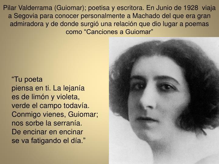 Pilar Valderrama (Guiomar); poetisa y escritora. En Junio de 1928  viaja a Segovia para conocer personalmente a Machado del que era gran admiradora y de donde surgi una relacin que dio lugar a poemas como Canciones a Guiomar