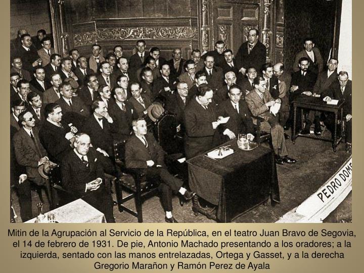 Mitin de la Agrupacin al Servicio de la Repblica, en el teatro Juan Bravo de Segovia, el 14 de febrero de 1931. De pie, Antonio Machado presentando a los oradores; a la izquierda, sentado con las manos entrelazadas, Ortega y Gasset, y a la derecha Gregorio Maraon y Ramn Perez de Ayala