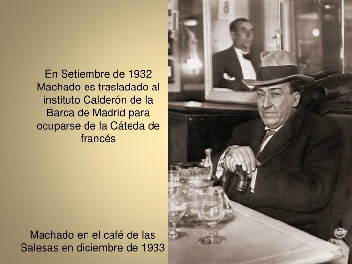En Setiembre de 1932 Machado es trasladado al instituto Caldern de la Barca de Madrid para ocuparse de la Cteda de francs