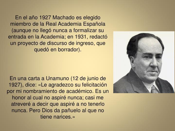En el ao 1927 Machado es elegido miembro de la Real Academia Espaola (aunque no lleg nunca a formalizar su entrada en la Academia; en 1931, redact un proyecto de discurso de ingreso, que qued en borrador).