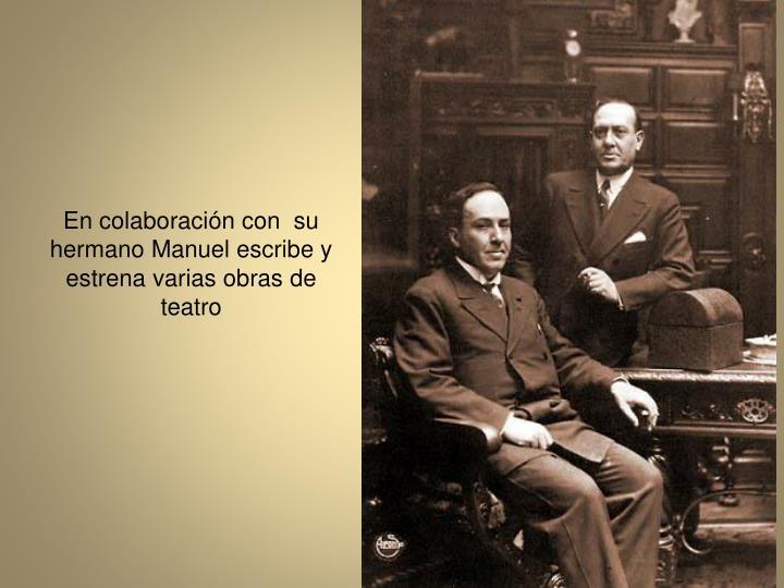 En colaboracin con  su hermano Manuel escribe y estrena varias obras de teatro