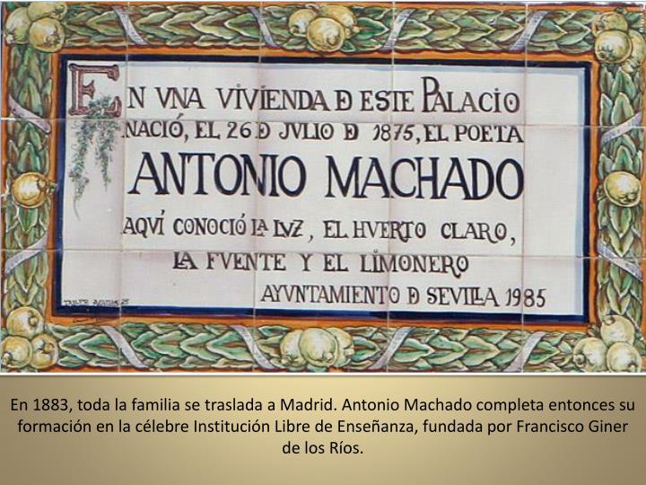 En 1883, toda la familia se traslada a Madrid. Antonio Machado completa entonces su formacin en la clebre Institucin Libre de Enseanza, fundada por Francisco Giner de los Ros.