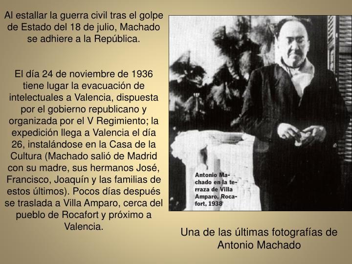 Al estallar la guerra civil tras el golpe de Estado del 18 de julio, Machado se adhiere a la Repblica.