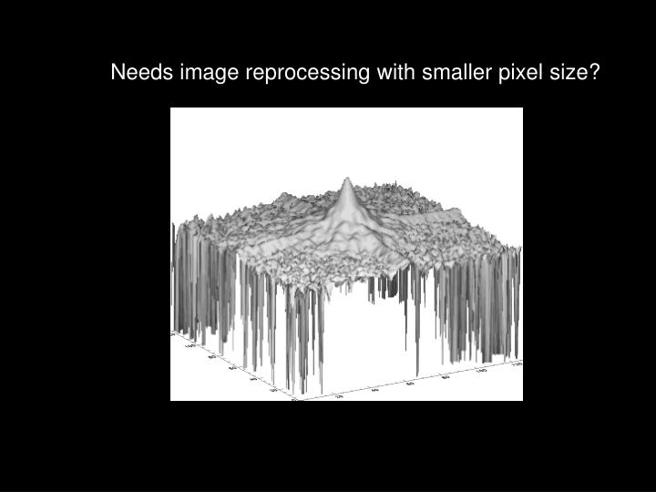 Needs image reprocessing with smaller pixel size?