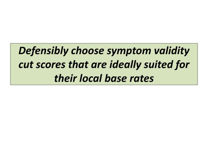 Defensibly choose symptom validity cut scores that are ideally suited for their local base rates