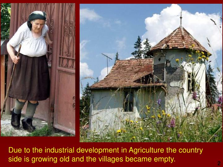 Due to the industrial development in Agriculture the country side is growing old and the villages became empty.