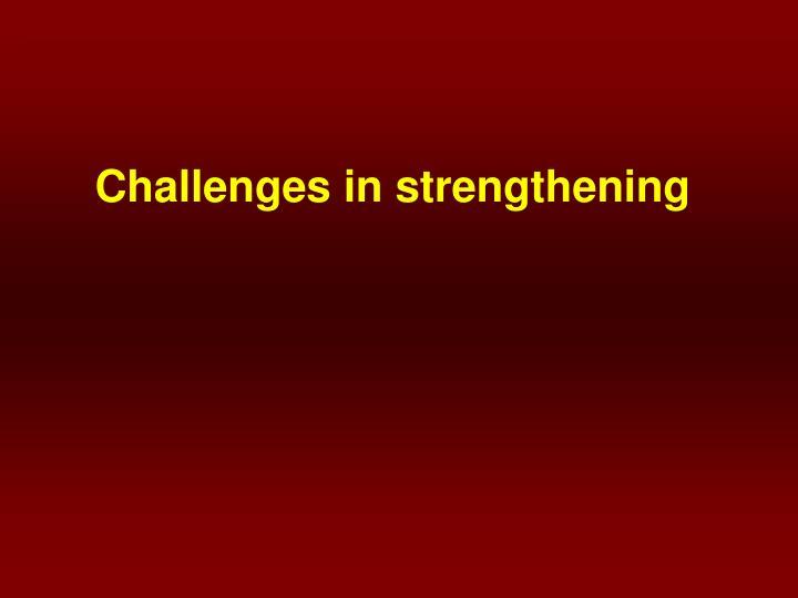Challenges in strengthening