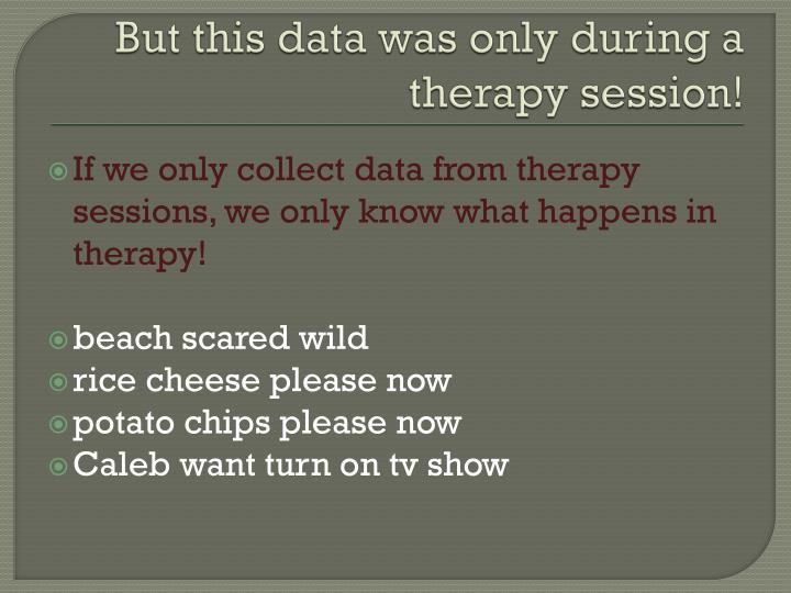 But this data was only during a therapy session!