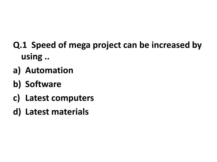 Q.1  Speed of mega project can be increased by using ..