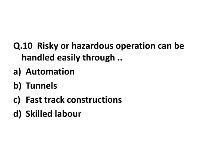 Q.10  Risky or hazardous operation can be handled easily through ..