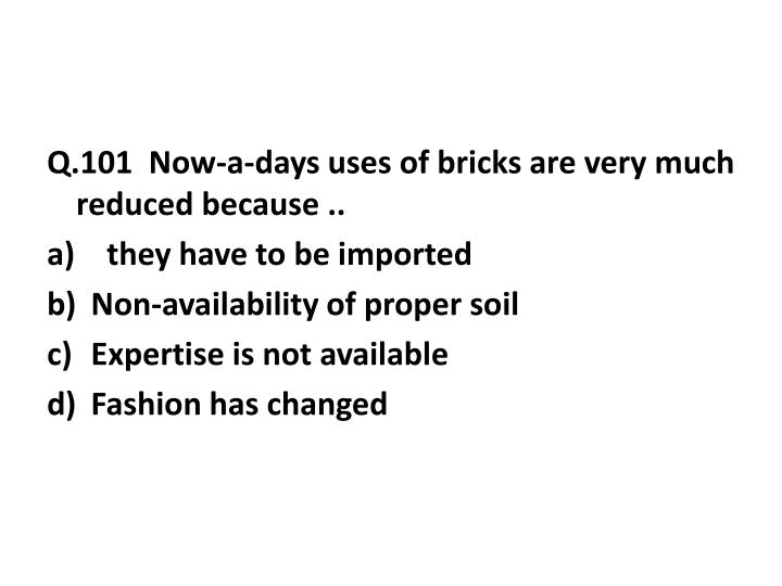 Q.101  Now-a-days uses of bricks are very much reduced because ..