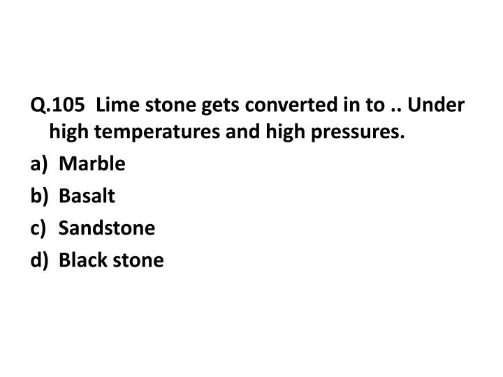Q.105  Lime stone gets converted in to .. Under high temperatures and high pressures.