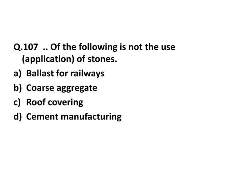 Q.107  .. Of the following is not the use (application) of stones.