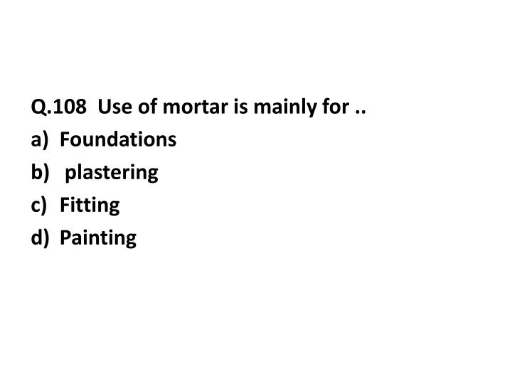 Q.108  Use of mortar is mainly for ..