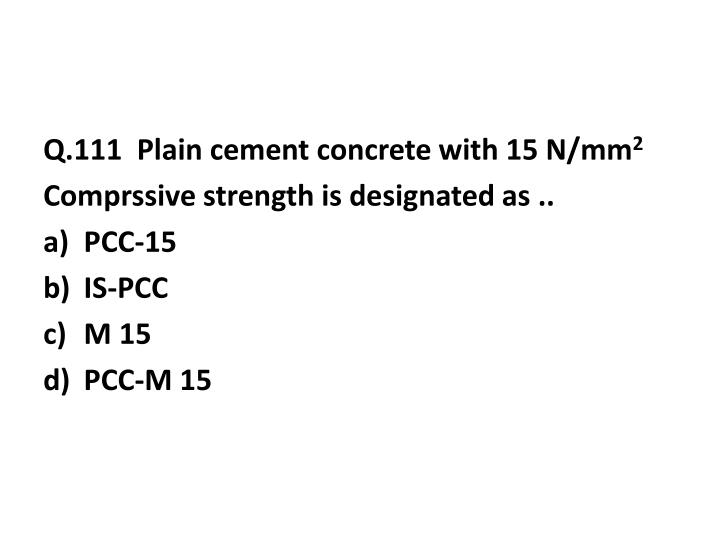 Q.111  Plain cement concrete with 15 N/mm