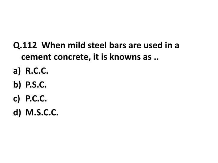 Q.112  When mild steel bars are used in a cement concrete, it is