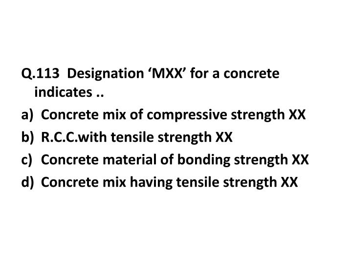 Q.113  Designation 'MXX' for a concrete indicates ..