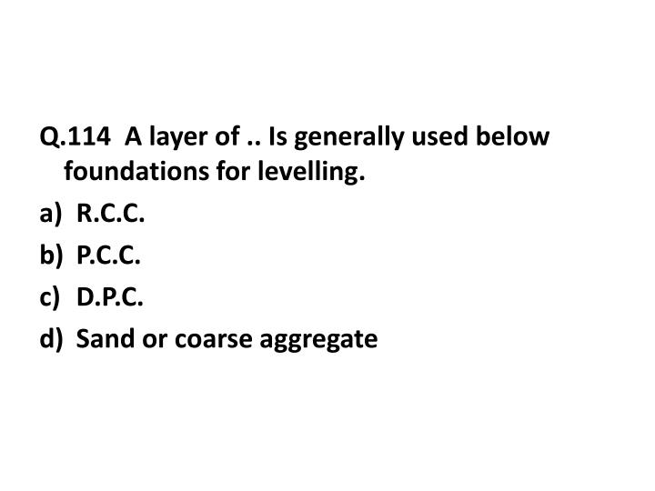 Q.114  A layer of .. Is generally used below foundations for