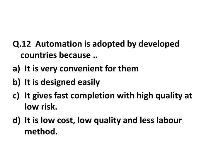 Q.12  Automation is adopted by developed countries because ..