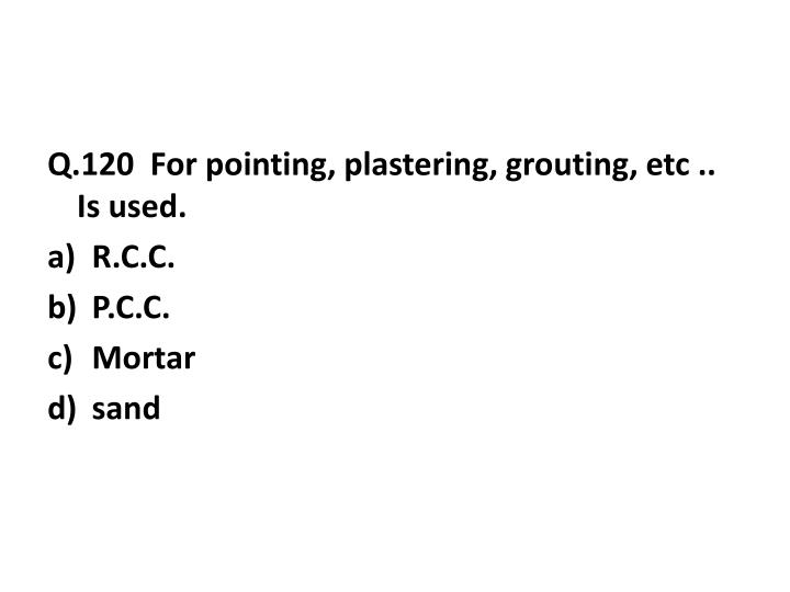 Q.120  For pointing, plastering, grouting, etc .. Is used.