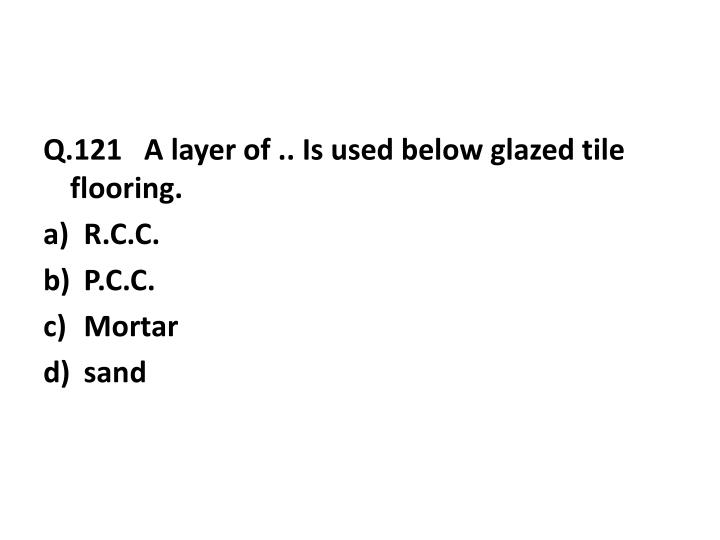 Q.121   A layer of .. Is used below glazed tile flooring.