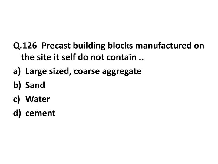 Q.126  Precast building blocks manufactured on the site it self do not contain ..
