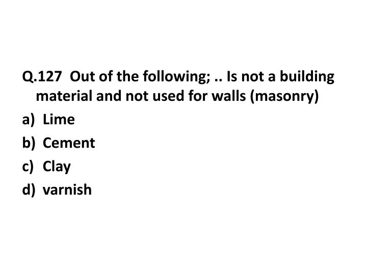 Q.127  Out of the following; .. Is not a building material and not used for walls (masonry)