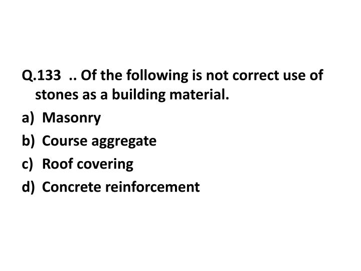 Q.133  .. Of the following is not correct use of stones as a building material.