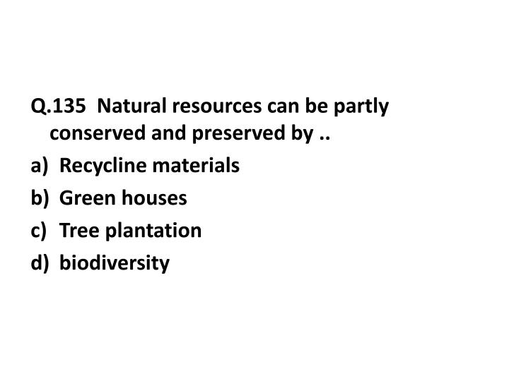 Q.135  Natural resources can be partly conserved and preserved by ..