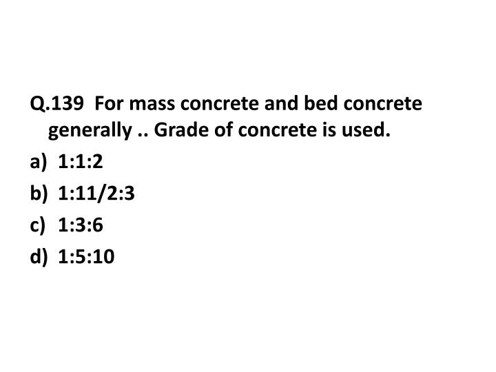 Q.139  For mass concrete and bed concrete generally .. Grade of concrete is used.