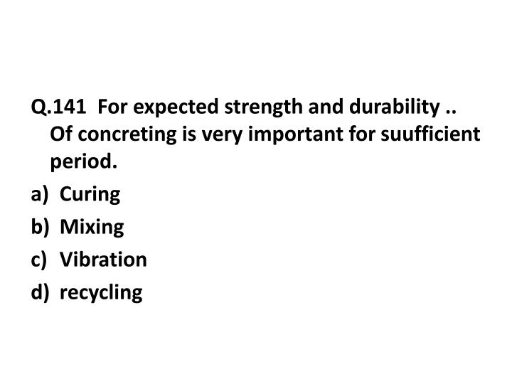 Q.141  For expected strength and durability .. Of concreting is very important for