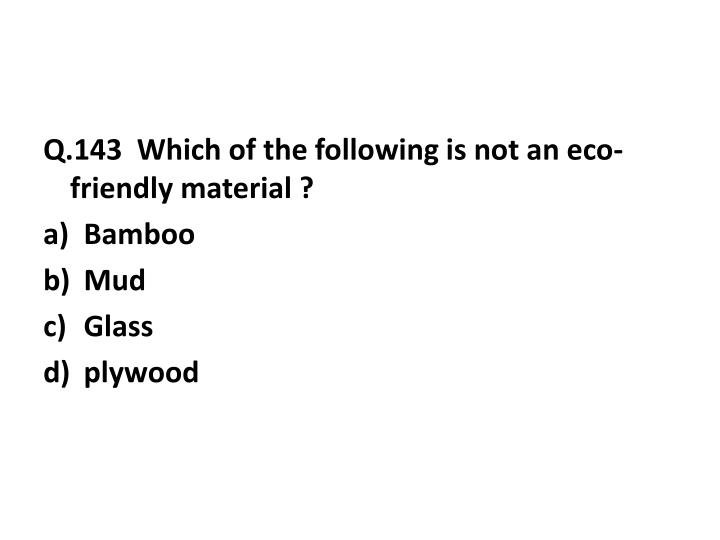 Q.143  Which of the following is not an eco-friendly material ?