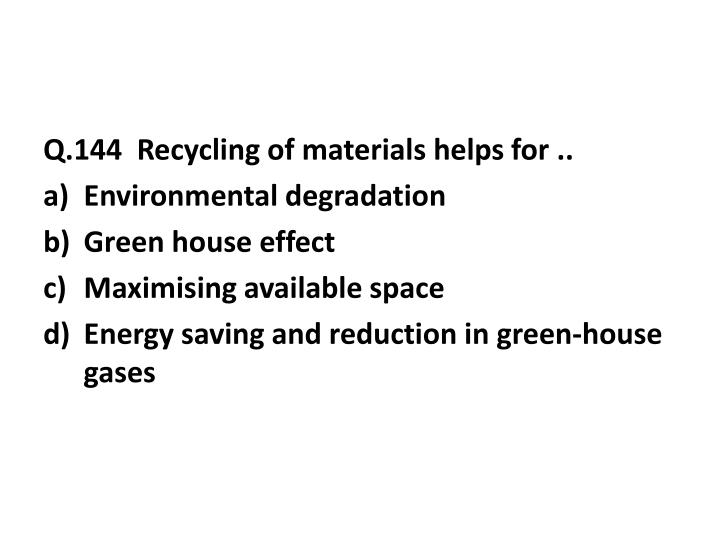 Q.144  Recycling of materials helps for ..