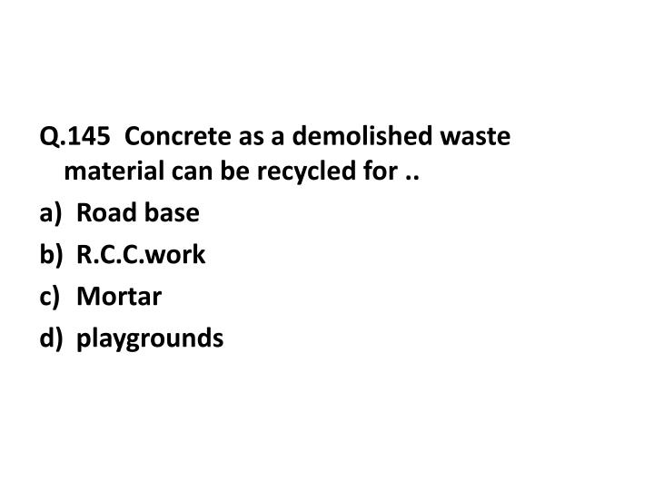 Q.145  Concrete as a demolished waste material can be recycled for ..