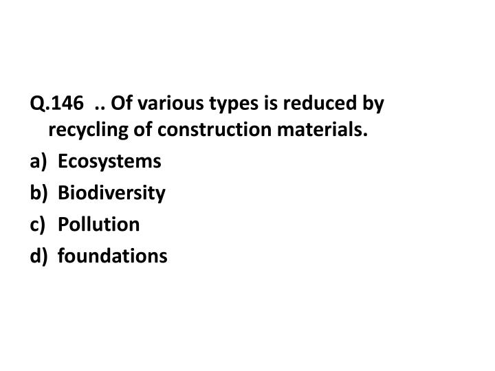 Q.146  .. Of various types is reduced by recycling of construction materials.