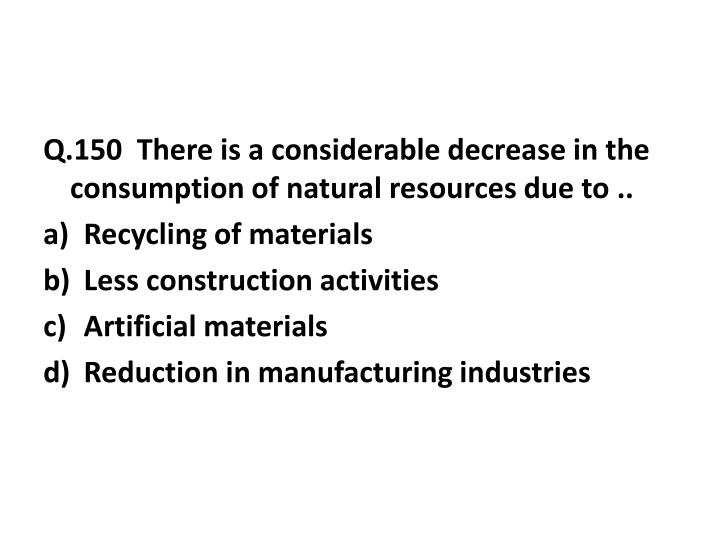 Q.150  There is a considerable decrease in the consumption of natural resources due to ..