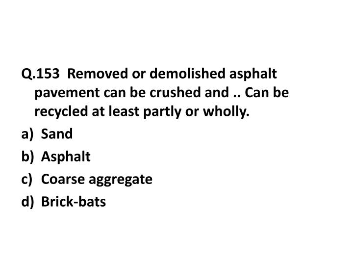 Q.153  Removed or demolished asphalt pavement can be crushed and .. Can be recycled at least partly or wholly.