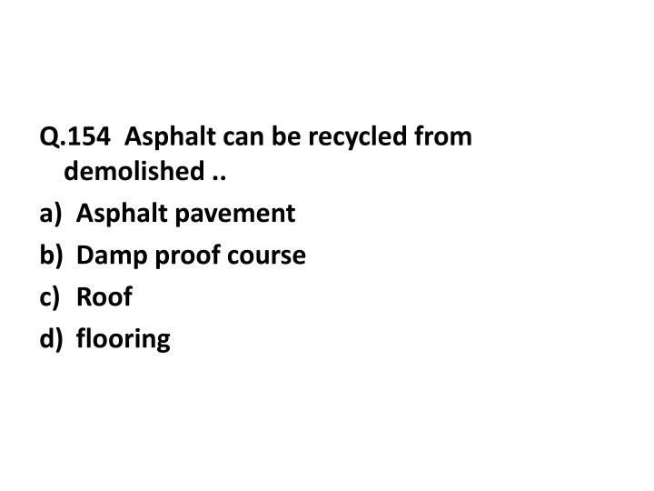 Q.154  Asphalt can be recycled from demolished ..