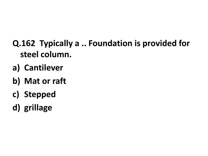 Q.162  Typically a .. Foundation is provided for steel column.