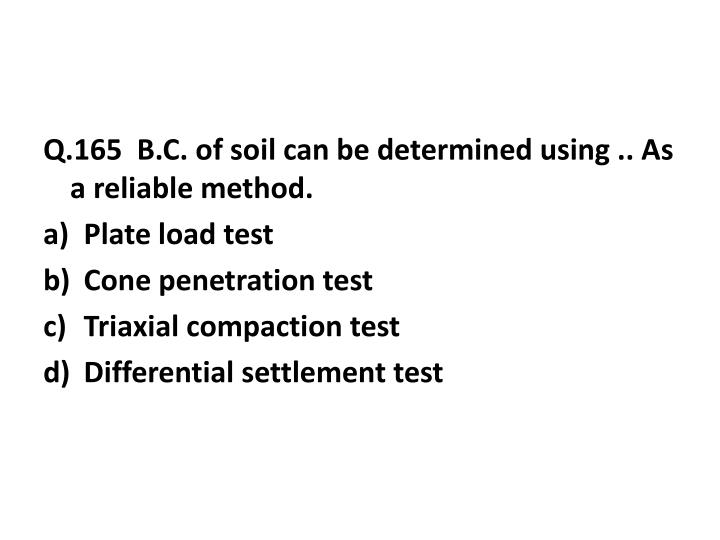 Q.165  B.C. of soil can be determined using .. As a reliable method.