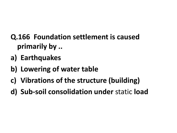 Q.166  Foundation settlement is caused primarily by ..