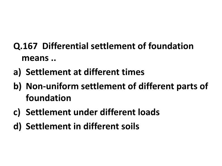 Q.167  Differential settlement of foundation means ..